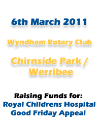6th March 2011 Wyndham Rotary Club Chirnside Park/Werribee Raising Funds For: Royal Childrens Hospital Good Friday Appeal